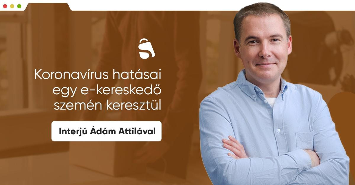 Koronavírus hatásai egy e-kereskedő szemén keresztül - Interjú Ádám Attilával