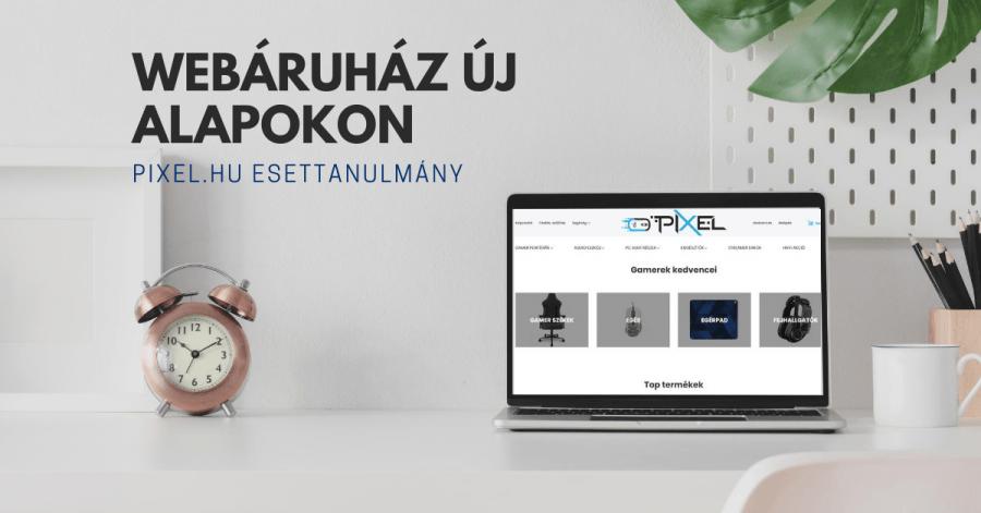 Webáruház új alapokon - Pixel.hu esettanulmány
